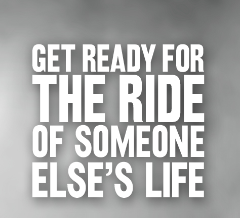 Get ready for the ride of someone else's life